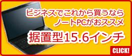 ビジネスでこれから買うならノートPCがおススメ vol.1:据置型15.6インチ