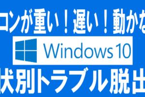 【特集】パソコンが重い!遅い!動かない!Windows10 症状別トラブル脱出法