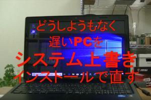 どうしようもなく遅いPCを「システム上書きインストール」で直す